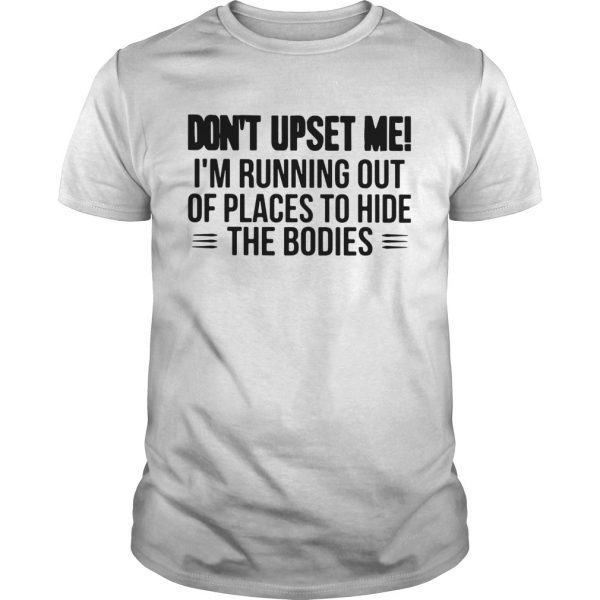 Dont Upset Me Im Running Out Of Places To Hide The Bodies shirt