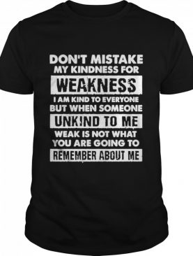 Dont mistake my kindness for weakness I am kind to everyone but when someone shirt