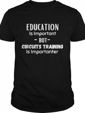 Education Is Important But Circuits Training Is Importanter shirt
