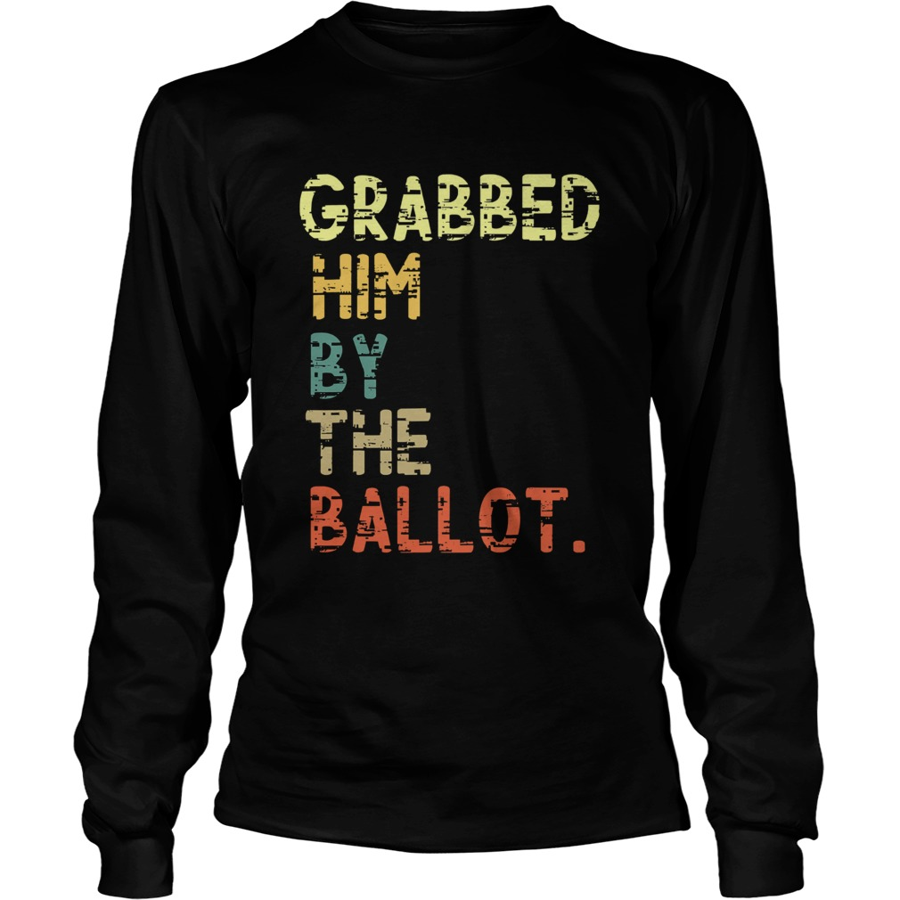 Grabbed Him By The Ballot Election Vintage  Long Sleeve