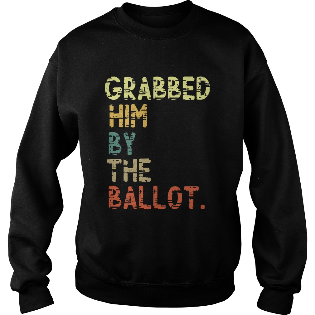 Grabbed Him By The Ballot Election Vintage  Sweatshirt