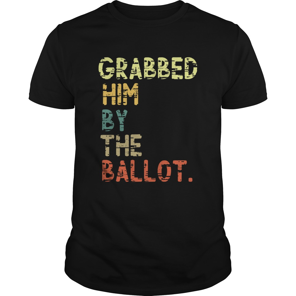 Grabbed Him By The Ballot Election Vintage  Unisex