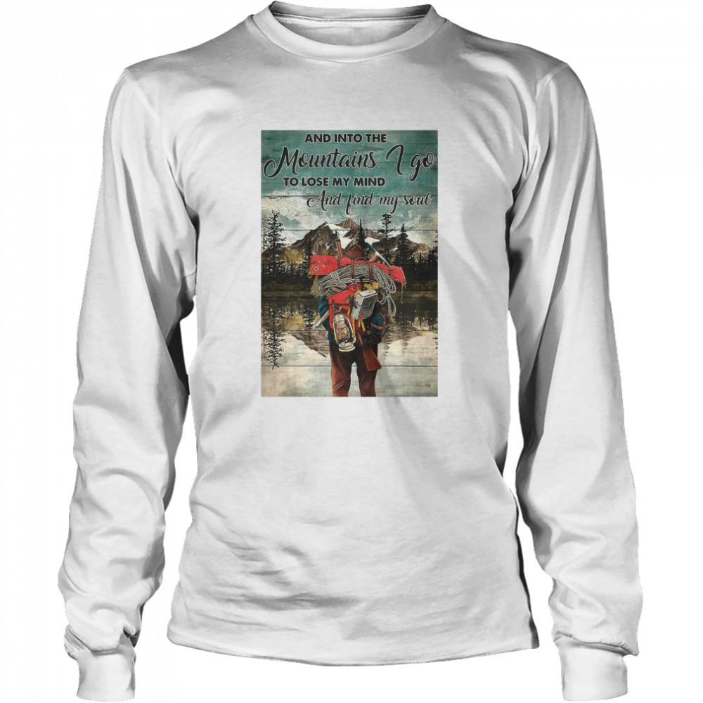 Hiking Into The Mountains And Into The mountains I Go To Lose My Mind And Find My Soul  Long Sleeved T-shirt