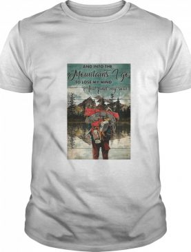 Hiking Into The Mountains And Into The mountains I Go To Lose My Mind And Find My Soul shirt