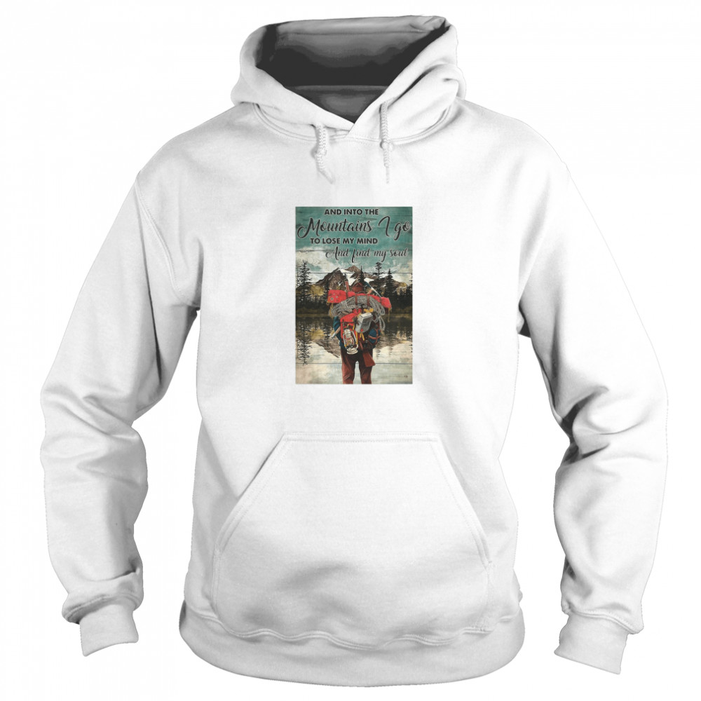 Hiking Into The Mountains And Into The mountains I Go To Lose My Mind And Find My Soul  Unisex Hoodie
