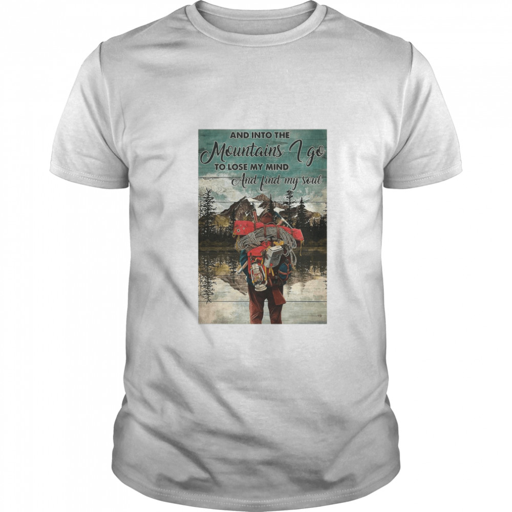 Hiking Into The Mountains And Into The mountains I Go To Lose My Mind And Find My Soul  Classic Men's T-shirt
