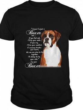 I Know I'm Just A Bull Boxer But If You Feel Sad shirt