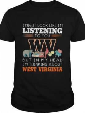 I Might Look Like I'm Listening To You But In My Head I'm Thinking About West Virginia shirt