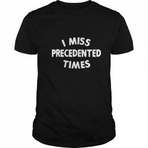 I Miss Precedented Times Funny Quote shirt