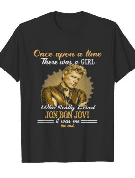 Once Upon A Time There Was A Girl Who Really Loved Jon Bon Jovi It Was Me The End shirt