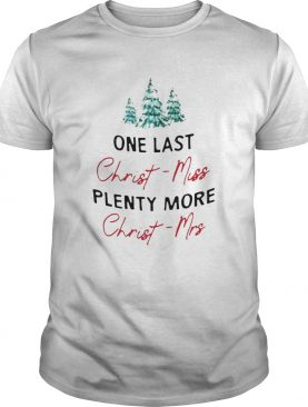 One Last Christmiss Plenty More Christmrs Christmas shirt