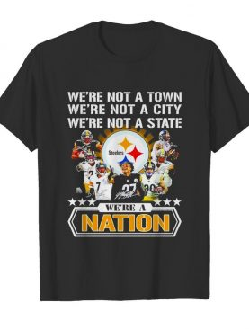 Pittsburgh Steelers were not a town were not a city were not a state were a nation signatures shirt