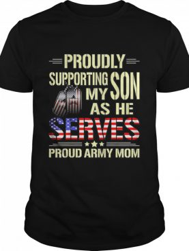 Proudly Supporting My Son As He Serves Military Proud Army Mom American Flag shirt