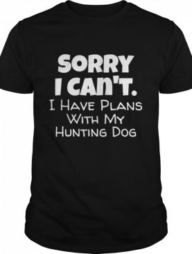 Sorry I Have Plans With My Hunting Dog shirt