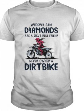 Whoever Said Diamonds Are A Girl's Best Friend Never Owned A Dirt Bike shirt