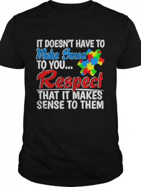 Autism it doesnt have to make sense to you respect shirt