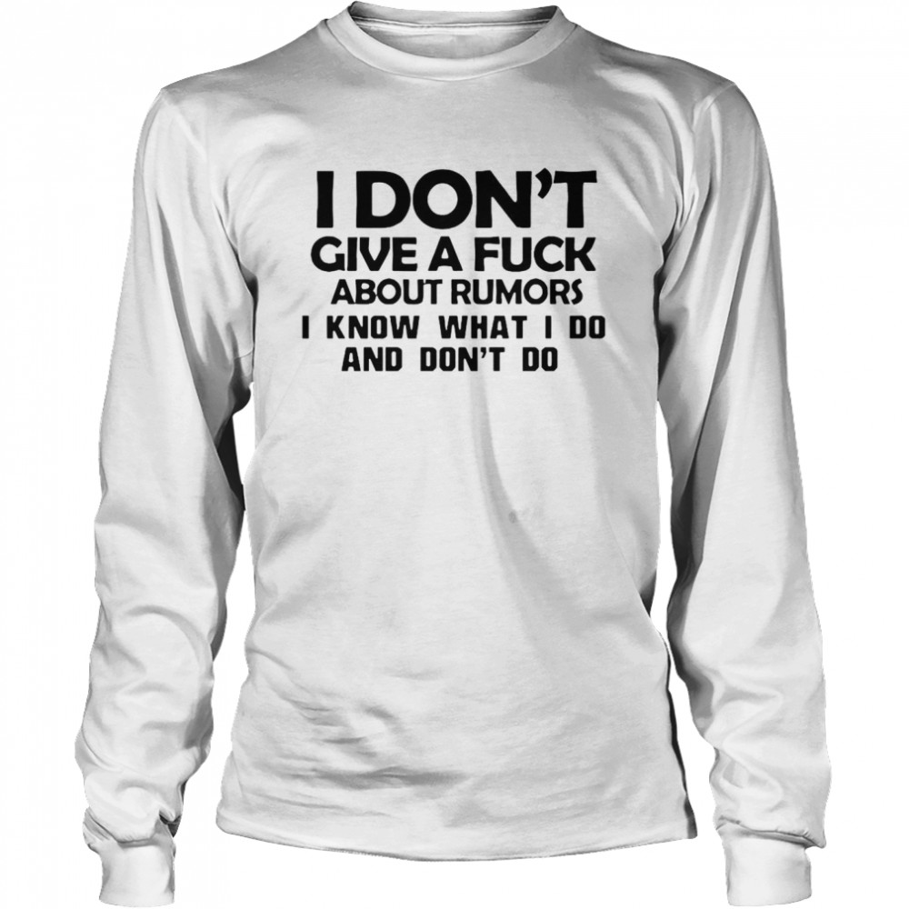 I Don't Give A Fuck About Rumors I Know What I Do And Don't Do  Long Sleeved T-shirt