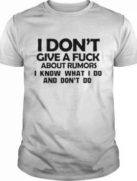 I Don't Give A Fuck About Rumors I Know What I Do And Don't Do shirt