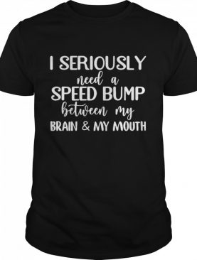 I Seriously Need A Speed Bump Between My Brain And My Mouth shirt