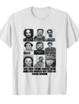 Mugshots the dead won't bother you it's the living you have to worry about shirt