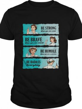 Nurse Women Be Strong When You Are Weak Be Brave Be Humble Be Badass Everyday shirt