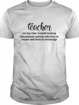 Teacher A Multitasking Educational Rockstar Who Lives To Inspire And Loves To Encourage shirt