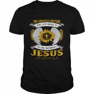 The Greatest Mistake You Can Make Is To Die Without Jesus shirt