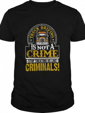 Truck Driving Is Not A Crime Stop Treating Us Like Criminals Unisex shirt