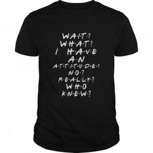 Wait What I Have An Attitude No Really Who Knew shirt