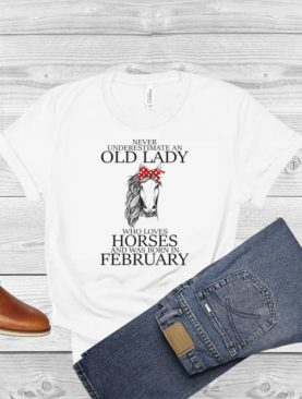 Never Underestimate An Old Lady Who Loves Horses And Was Born In February Shirt