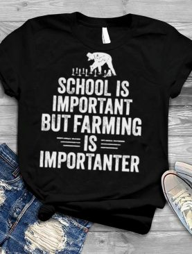 School is Important but Farming is Importanter T Shirt