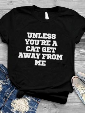 Unless You're A Cat Get Away From Me T Shirt