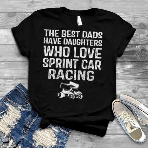 The best dads have daughters who love sprint car racing shirt
